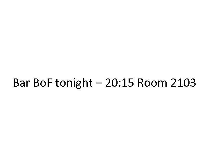 Bar Bo. F tonight – 20: 15 Room 2103