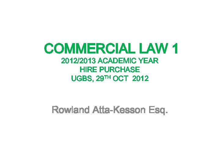 COMMERCIAL LAW 1 2012/2013 ACADEMIC YEAR HIRE PURCHASE UGBS, 29 TH OCT 2012 Rowland