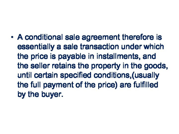 • A conditional sale agreement therefore is essentially a sale transaction under which