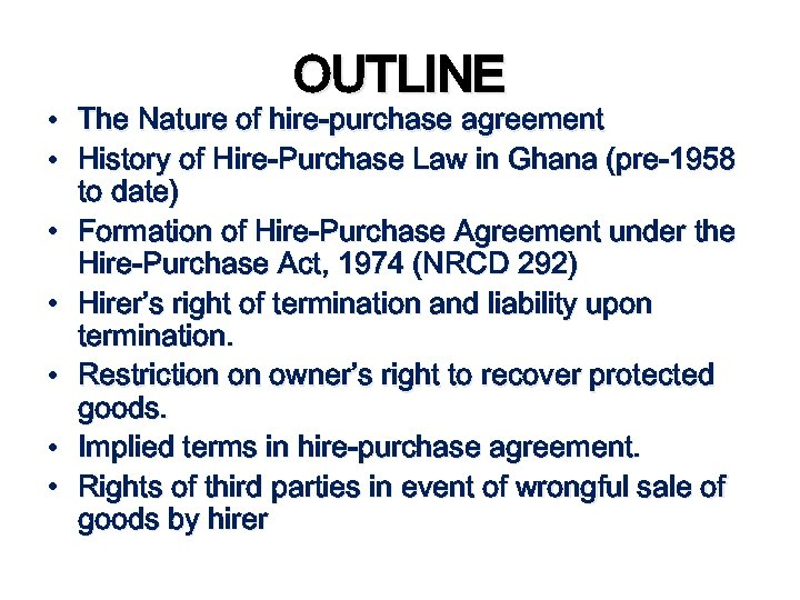 OUTLINE • The Nature of hire-purchase agreement • History of Hire-Purchase Law in Ghana