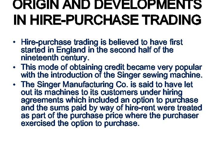 ORIGIN AND DEVELOPMENTS IN HIRE-PURCHASE TRADING • Hire-purchase trading is believed to have first