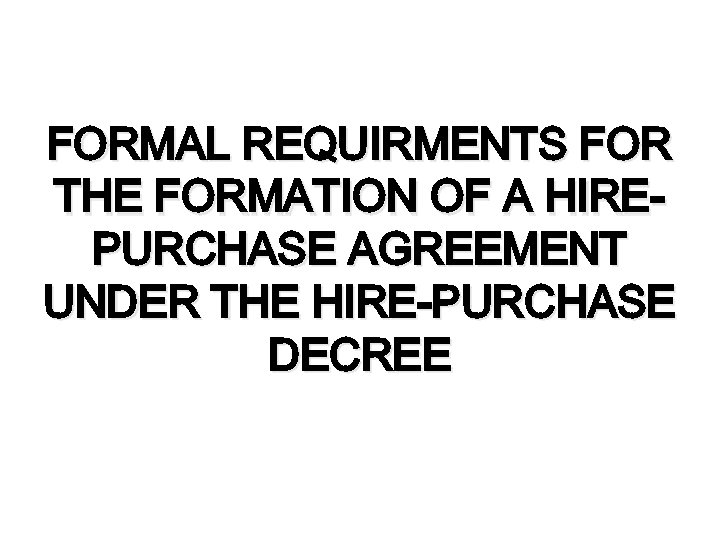 FORMAL REQUIRMENTS FOR THE FORMATION OF A HIREPURCHASE AGREEMENT UNDER THE HIRE-PURCHASE DECREE