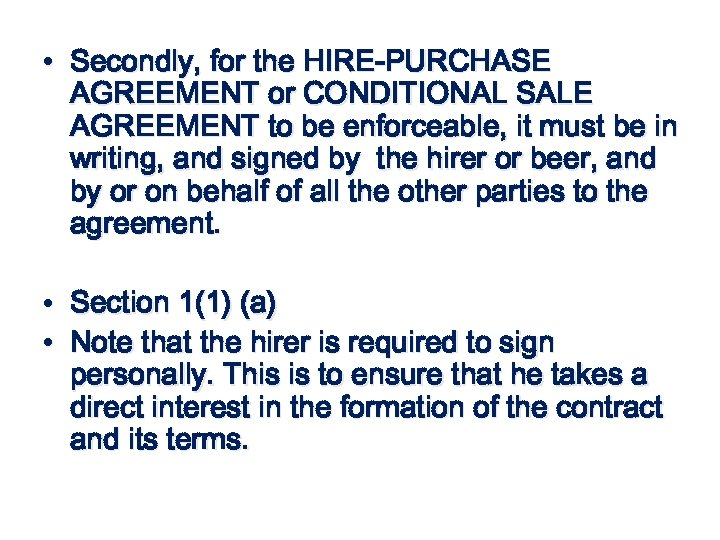 • Secondly, for the HIRE-PURCHASE AGREEMENT or CONDITIONAL SALE AGREEMENT to be enforceable,