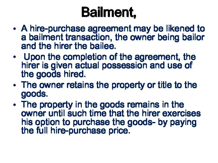 Bailment, • A hire-purchase agreement may be likened to a bailment transaction, the owner