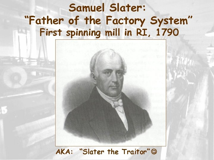 "Samuel Slater: ""Father of the Factory System"" First spinning mill in RI, 1790 AKA:"