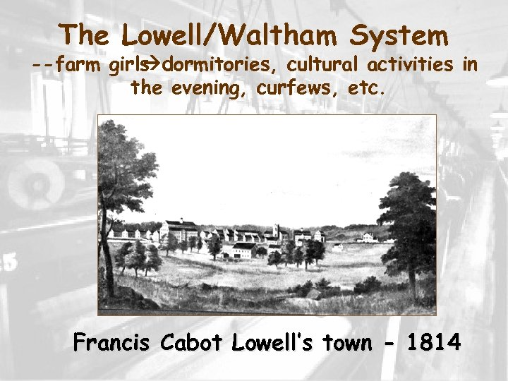 The Lowell/Waltham System --farm girls dormitories, cultural activities in the evening, curfews, etc. Francis