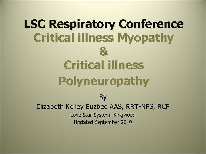 LSC Respiratory Conference Critical illness Myopathy & Critical illness Polyneuropathy By Elizabeth Kelley Buzbee