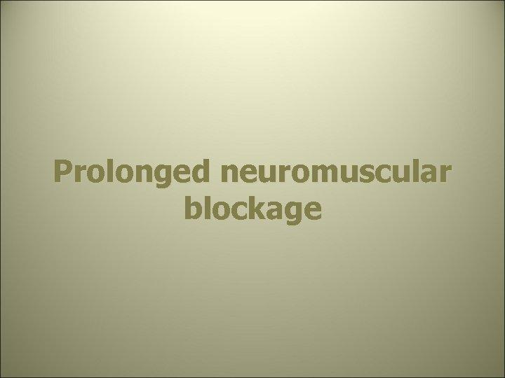 Prolonged neuromuscular blockage