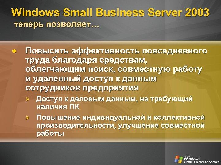 Windows Small Business Server 2003 теперь позволяет… Повысить эффективность повседневного труда благодаря средствам, облегчающим