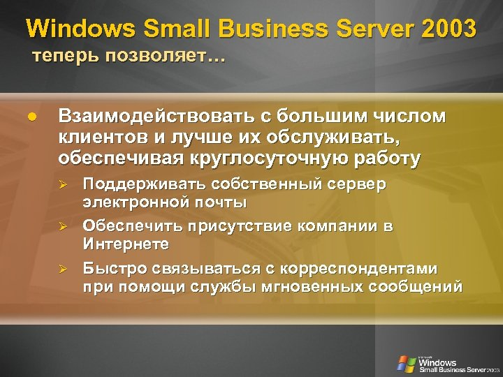 Windows Small Business Server 2003 теперь позволяет… Взаимодействовать с большим числом клиентов и лучше