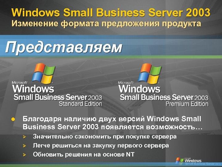 Windows Small Business Server 2003 Изменение формата предложения продукта Представляем Благодаря наличию двух версий