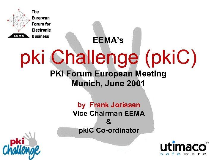 EEMA's pki Challenge (pki. C) PKI Forum European Meeting Munich, June 2001 by Frank