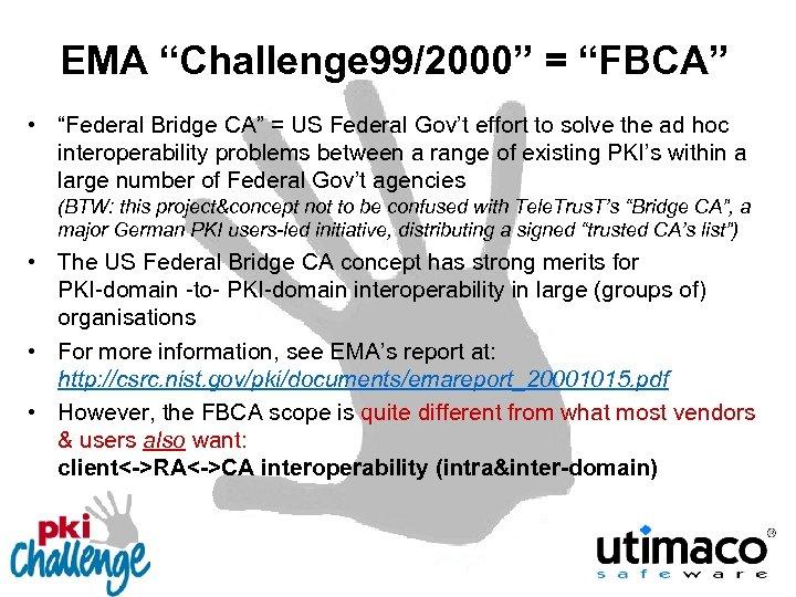 "EMA ""Challenge 99/2000"" = ""FBCA"" • ""Federal Bridge CA"" = US Federal Gov't effort"