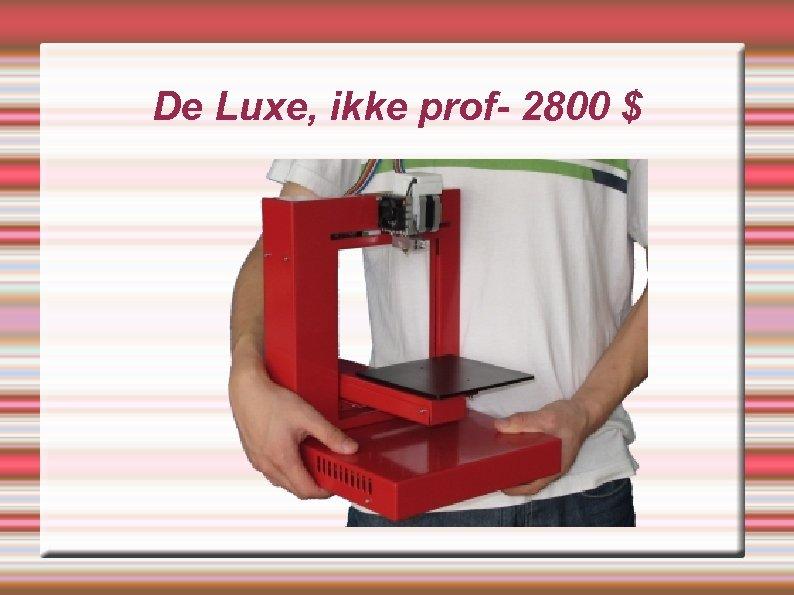De Luxe, ikke prof- 2800 $
