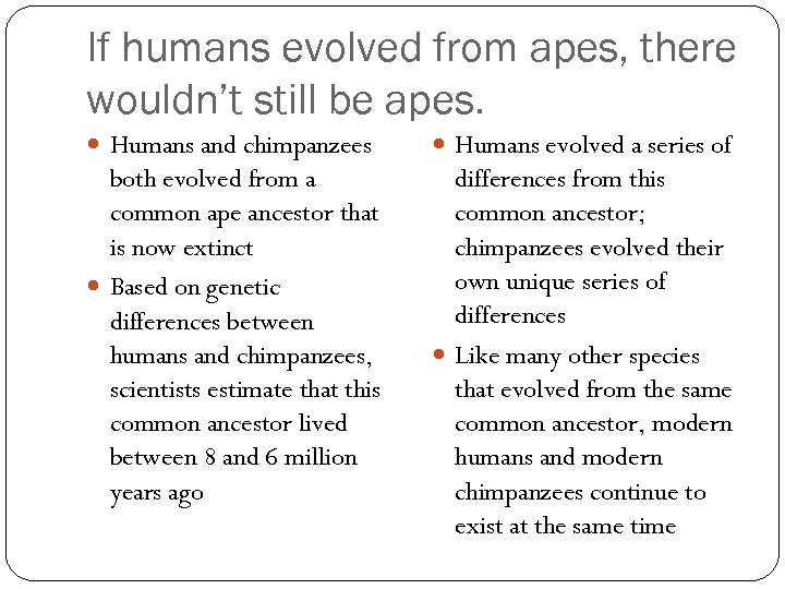 If humans evolved from apes, there wouldn't still be apes. Humans and chimpanzees Humans