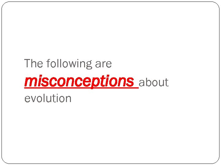 The following are misconceptions about evolution