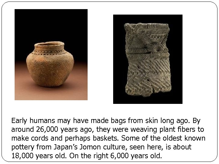Early humans may have made bags from skin long ago. By around 26, 000