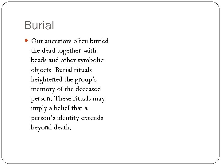 Burial Our ancestors often buried the dead together with beads and other symbolic objects.
