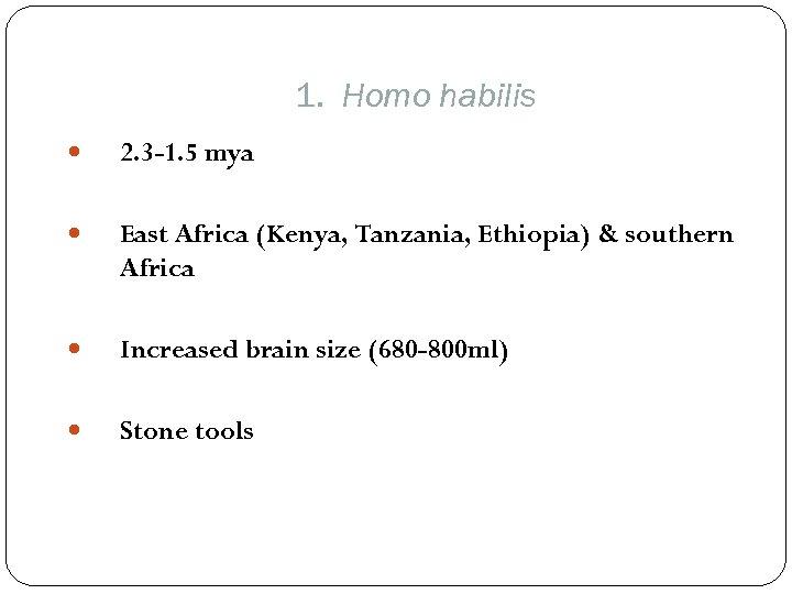 1. Homo habilis 2. 3 -1. 5 mya East Africa (Kenya, Tanzania, Ethiopia) &