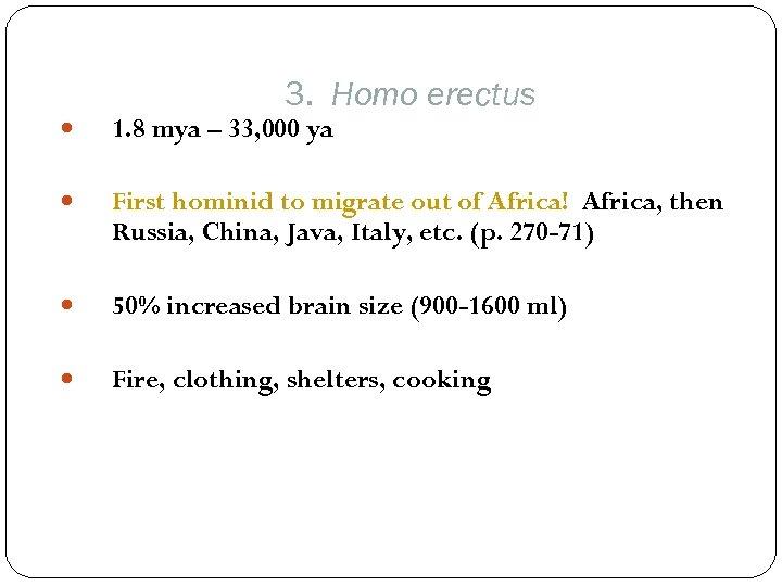 3. Homo erectus 1. 8 mya – 33, 000 ya First hominid to migrate
