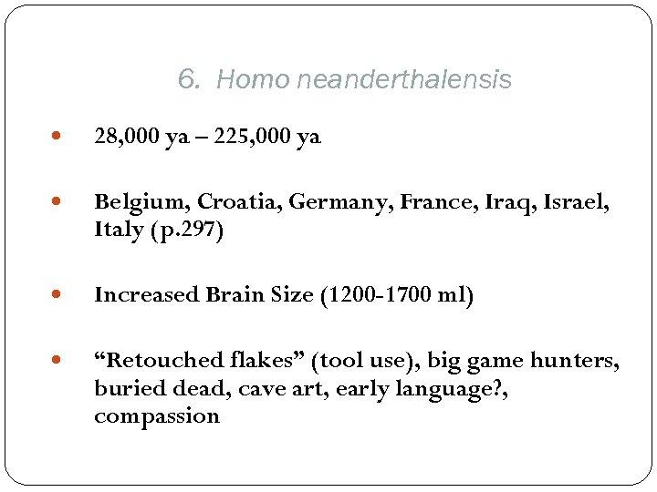 6. Homo neanderthalensis 28, 000 ya – 225, 000 ya Belgium, Croatia, Germany, France,