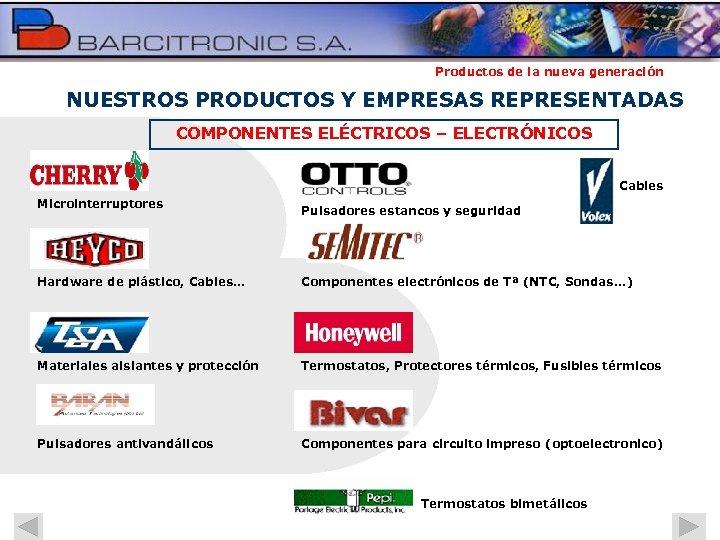 Productos de la nueva generación NUESTROS PRODUCTOS Y EMPRESAS REPRESENTADAS COMPONENTES ELÉCTRICOS – ELECTRÓNICOS
