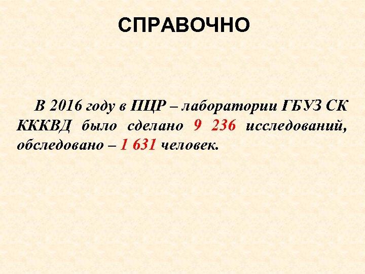 СПРАВОЧНО В 2016 году в ПЦР – лаборатории ГБУЗ СК КККВД было сделано 9