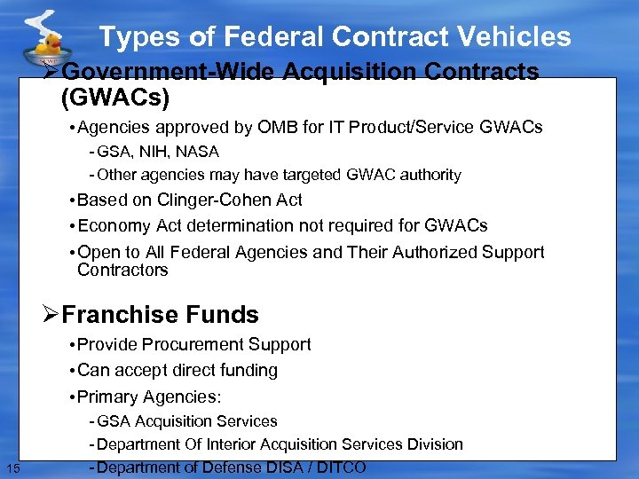 Types of Federal Contract Vehicles ØGovernment-Wide Acquisition Contracts (GWACs) • Agencies approved by OMB