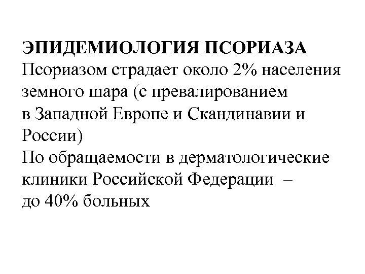 ЭПИДЕМИОЛОГИЯ ПСОРИАЗА Псориазом страдает около 2% населения земного шара (с превалированием в Западной Европе
