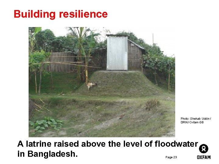 Building resilience Photo: Shehab Uddin / DRIK/ Oxfam GB A latrine raised above the