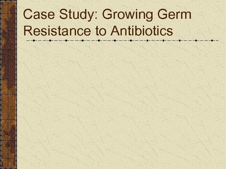 Case Study: Growing Germ Resistance to Antibiotics