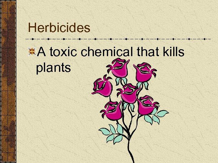 Herbicides A toxic chemical that kills plants