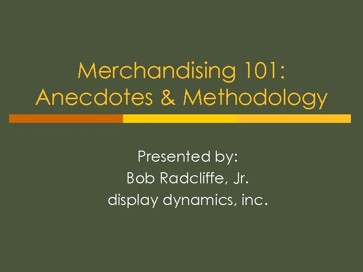 Merchandising 101: Anecdotes & Methodology Presented by: Bob Radcliffe, Jr. display dynamics, inc.