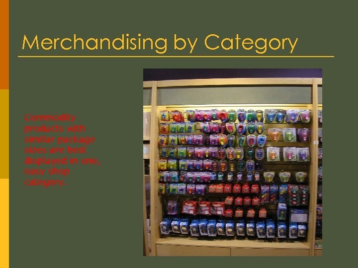 Merchandising by Category Commodity products with similar package sizes are best displayed in one,