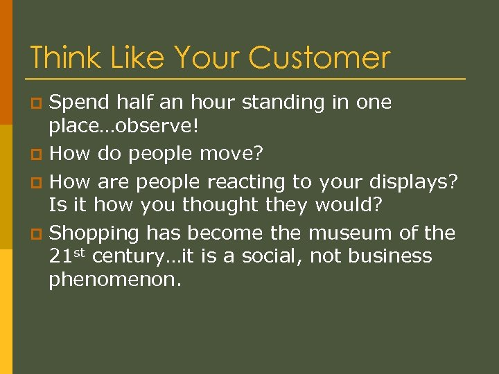Think Like Your Customer Spend half an hour standing in one place…observe! p How