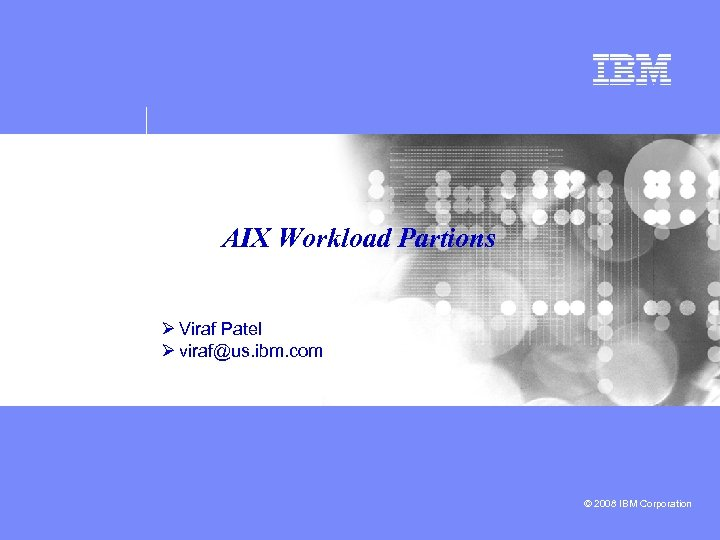 AIX Workload Partions Ø Viraf Patel Ø viraf@us. ibm. com © 2008 IBM Corporation