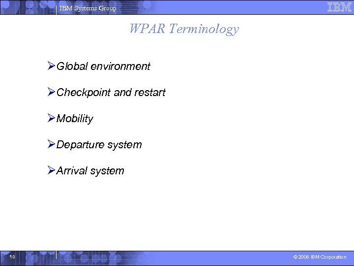 IBM Systems Group WPAR Terminology ØGlobal environment ØCheckpoint and restart ØMobility ØDeparture system ØArrival
