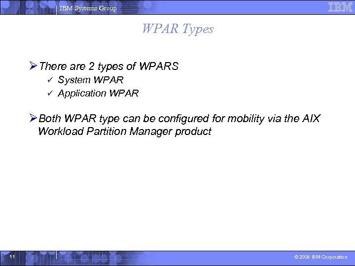IBM Systems Group WPAR Types ØThere are 2 types of WPARS System WPAR ü