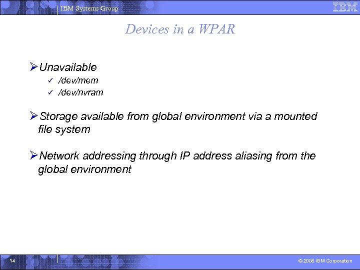 IBM Systems Group Devices in a WPAR ØUnavailable /dev/mem ü /dev/nvram ü ØStorage available