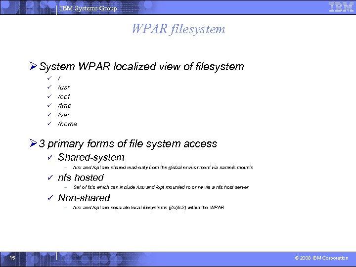 IBM Systems Group WPAR filesystem ØSystem WPAR localized view of filesystem ü ü ü