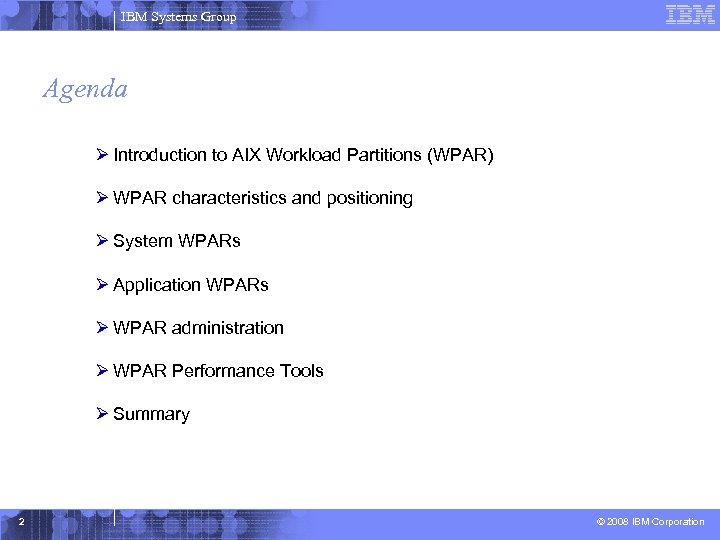 IBM Systems Group Agenda Ø Introduction to AIX Workload Partitions (WPAR) Ø WPAR characteristics