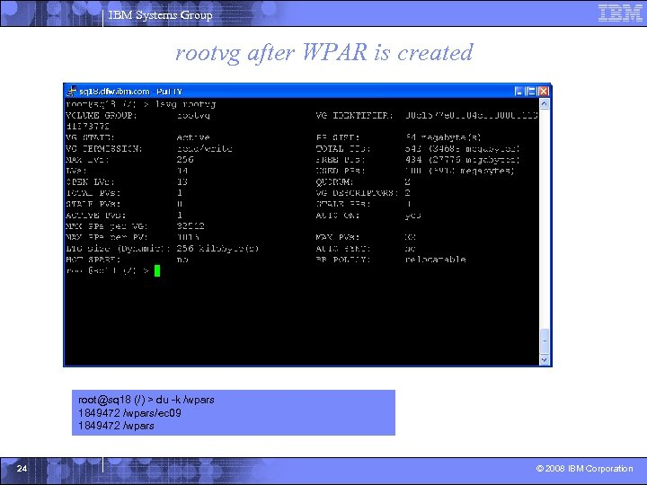IBM Systems Group rootvg after WPAR is created root@sq 18 (/) > du -k