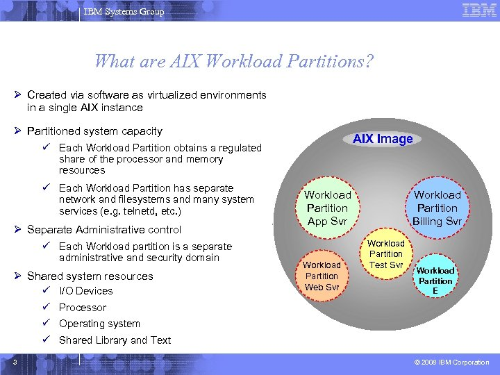 IBM Systems Group What are AIX Workload Partitions? Ø Created via software as virtualized