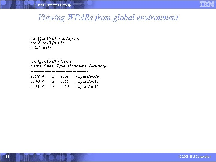 IBM Systems Group Viewing WPARs from global environment root@sq 18 (/) > cd /wpars