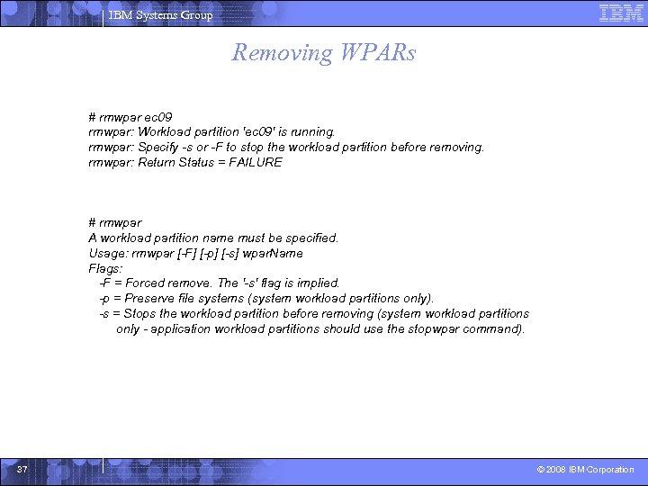 IBM Systems Group Removing WPARs # rmwpar ec 09 rmwpar: Workload partition 'ec 09'