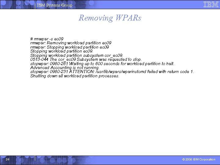 IBM Systems Group Removing WPARs # rmwpar -s ec 09 rmwpar: Removing workload partition