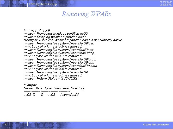 IBM Systems Group Removing WPARs # rmwpar -F ec 09 rmwpar: Removing workload partition