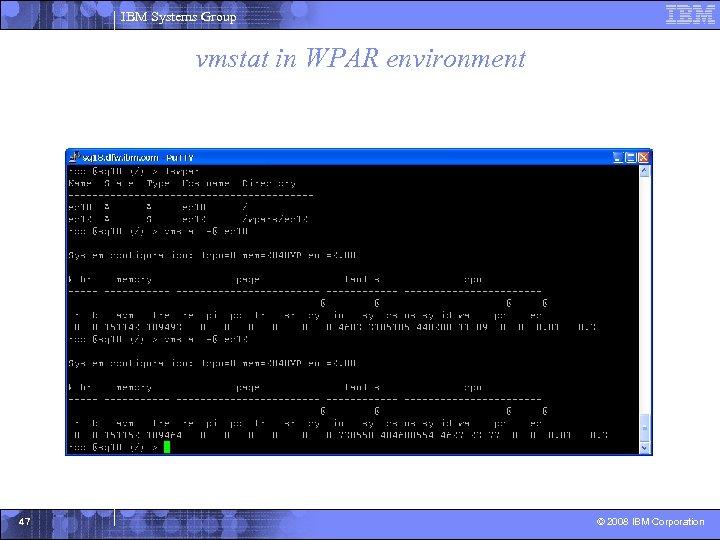 IBM Systems Group vmstat in WPAR environment 47 © 2008 IBM Corporation