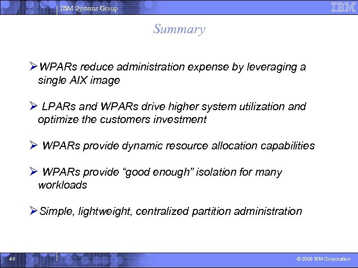 IBM Systems Group Summary ØWPARs reduce administration expense by leveraging a single AIX image