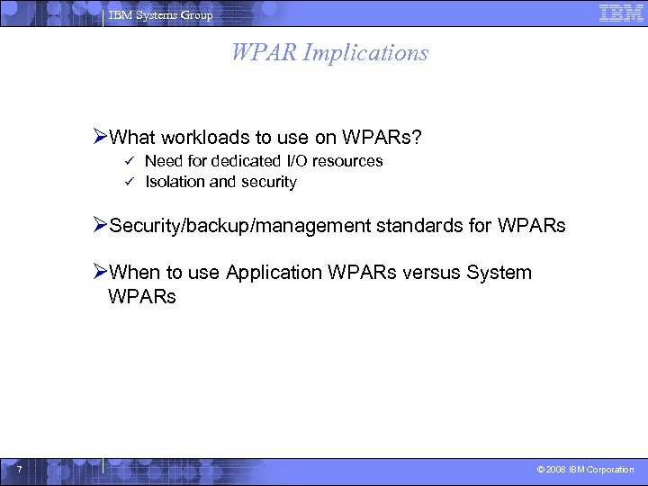 IBM Systems Group WPAR Implications ØWhat workloads to use on WPARs? Need for dedicated